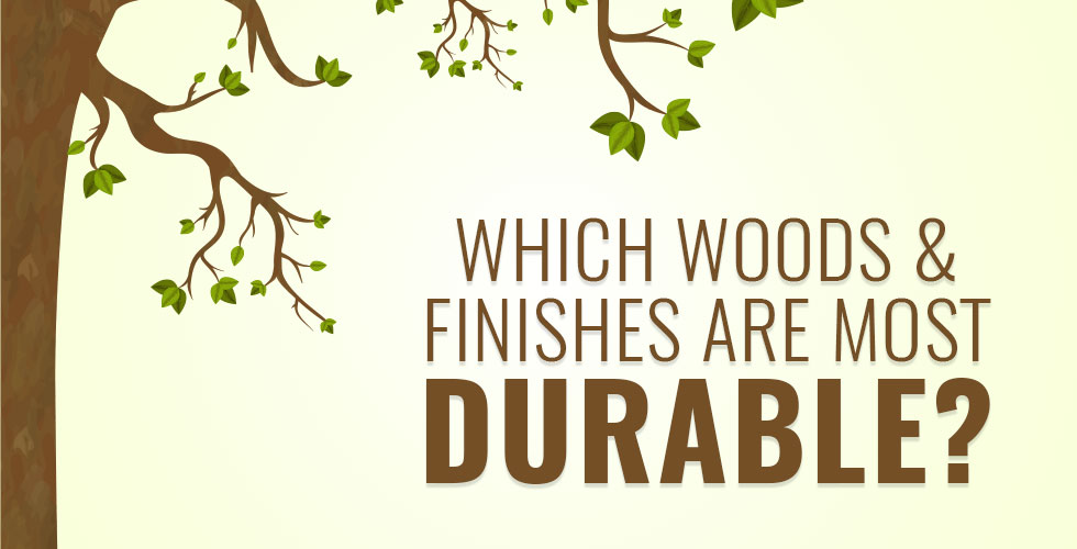 Which woods and finishes are most durable?
